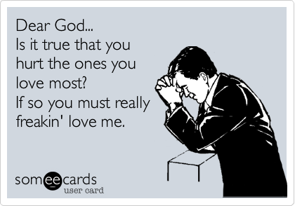 Dear God...Is it true that you hurt the ones youlove most? If so you must reallyfreakin' love me.