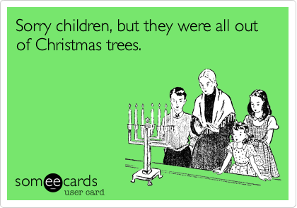 Sorry children, but they were all out of Christmas trees.
