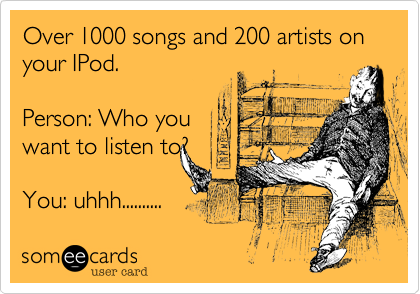 Over 1000 songs and 200 artists on your IPod.   
