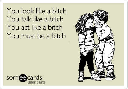 You look like a bitch                      You talk like a bitch  You act like a bitch You must be a bitch