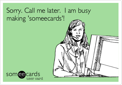 Sorry. Call me later.  I am busy making 'someecards'!
