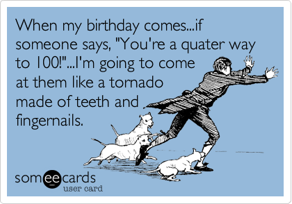 "When my birthday comes...if someone says, ""You're a quater way to 100!""...I'm going to come
