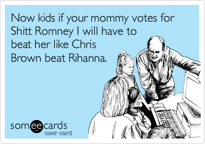 Now kids if your mommy votes for Shitt Romney I will have to