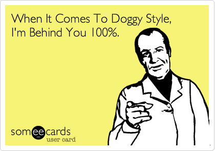 When It Comes To Doggy Style,I'm Behind You 100%.