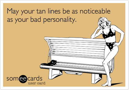 May your tan lines be as noticeable as your bad personality.