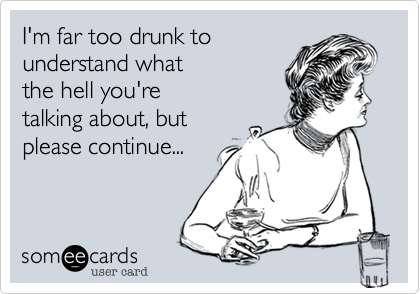 I'm far too drunk tounderstand whatthe hell you'retalking about, butplease continue...