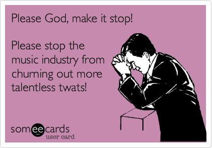 Please God, make it stop! Please stop themusic industry fromchurning out moretalentless twats!