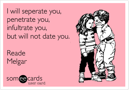I will seperate you,penetrate you,infultrate you,but will not date you.ReadeMelgar