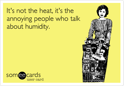 It's not the heat, it's the