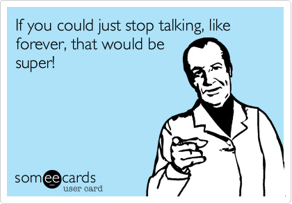 If you could just stop talking, like forever, that would be