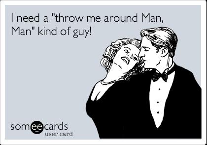 "I need a ""throw me around Man,  Man"" kind of guy!"