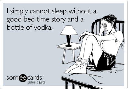 I simply cannot sleep without agood bed time story and abottle of vodka.