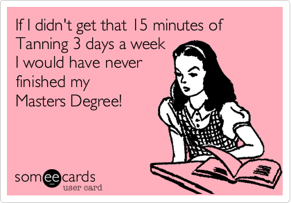 If I didn't get that 15 minutes of Tanning 3 days a weekI would have never finished my Masters Degree!