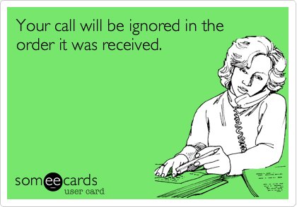 Your call will be ignored in theorder it was received.