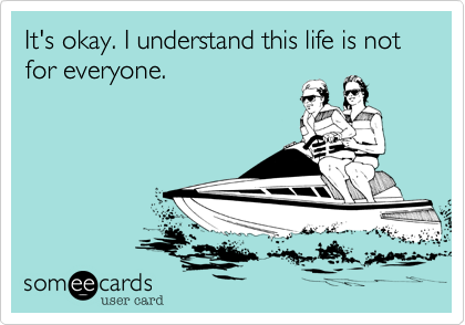 It's okay. I understand this life is not for everyone.