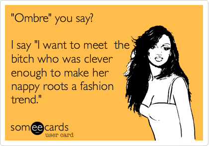 """""""Ombre"""" you say?   I say """"I want to meet  the bitch who was cleverenough to make her nappy roots a fashiontrend."""""""