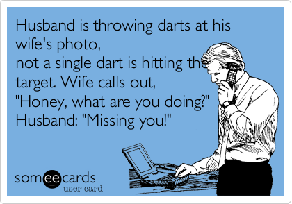 Husband is throwing darts at his wife's photo, 