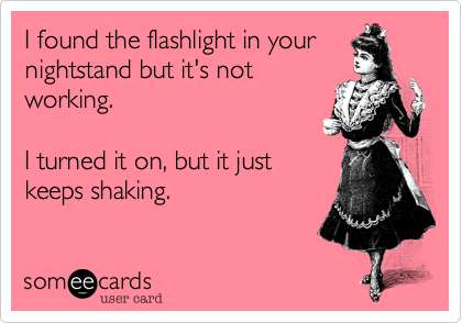 I found the flashlight in yournightstand but it's notworking.I turned it on, but it justkeeps shaking.