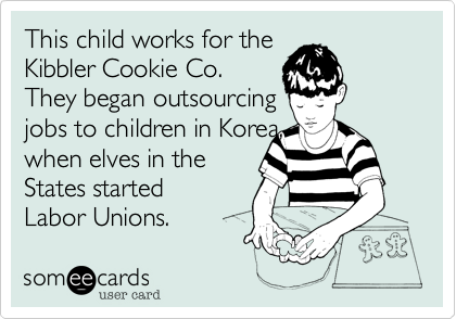 This child works for theKibbler Cookie Co.They began outsourcing jobs to children in Korea, when elves in theStates startedLabor Unions.