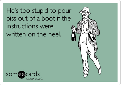 He's too stupid to pour