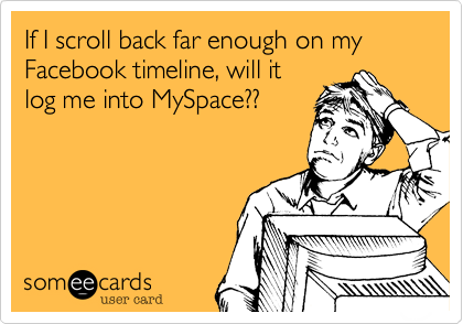 If I scroll back far enough on my Facebook timeline, will itlog me into MySpace??