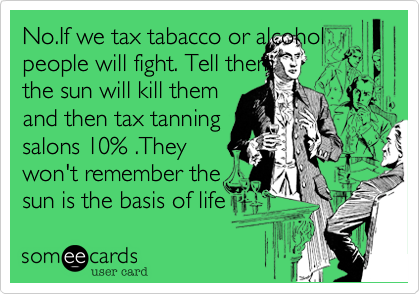 No.If we tax tabacco or alcohol people will fight. Tell them 