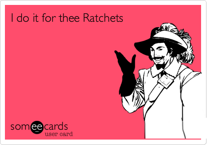 I do it for thee Ratchets