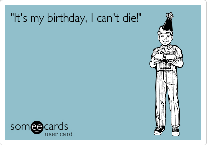 """""""It's my birthday, I can't die!"""""""
