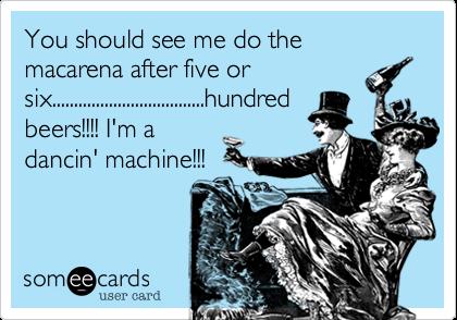You should see me do the macarena after five orsix...................................hundredbeers!!!! I'm adancin' machine!!!