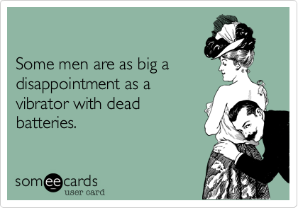 Some men are as big adisappointment as avibrator with deadbatteries.