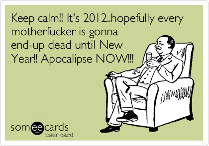 Keep calm!! It's 2012..hopefully every motherfucker is gonna