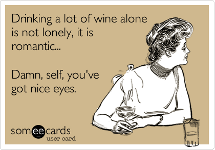 Drinking a lot of wine aloneis not lonely, it isromantic...Damn, self, you'vegot nice eyes.
