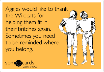 Aggies would like to thankthe Wildcats forhelping them fit intheir britches again.Sometimes you needto be reminded whereyou belong.