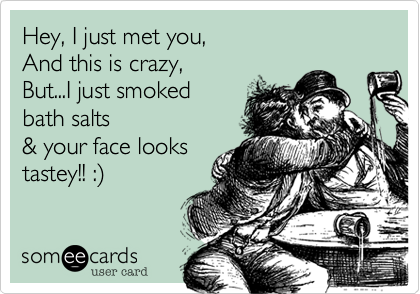 Hey, I just met you, And this is crazy, But   I just smoked