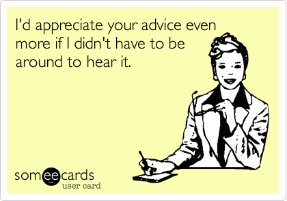 I'd appreciate your advice even more if I didn't have to bearound to hear it.