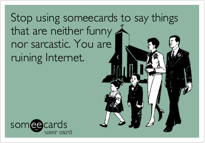 Stop using someecards to say things that are neither funny