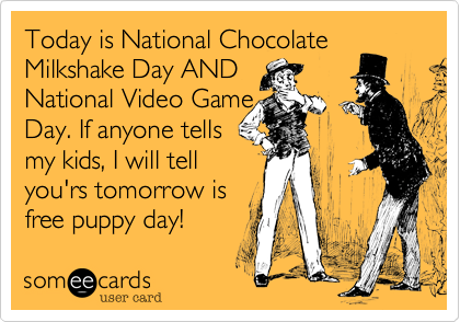 Today is National Chocolate Milkshake Day ANDNational Video Game Day. If anyone tellsmy kids, I will tellyou'rs tomorrow isfree puppy day!