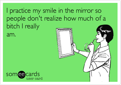 I practice my smile in the mirror so people don't realize how much of a bitch I reallyam.