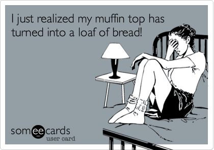 I just realized my muffin top hasturned into a loaf of bread!
