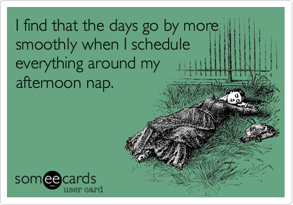 I find that the days go by moresmoothly when I scheduleeverything around myafternoon nap.