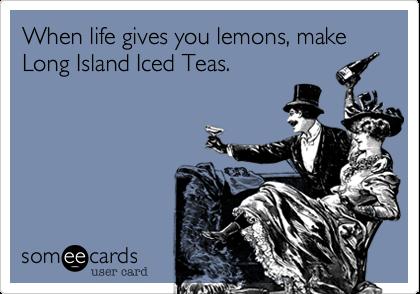 When life gives you lemons, make Long Island Iced Teas.