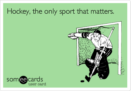 Hockey, the only sport that matters.