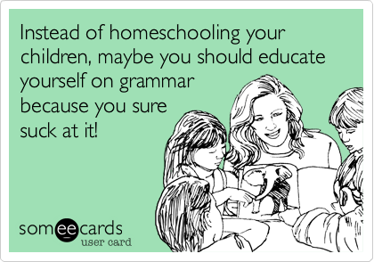 Instead of homeschooling your children, maybe you should educate yourself on grammar
