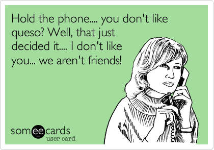 Hold the phone.... you don't like queso? Well, that justdecided it.... I don't likeyou... we aren't friends!