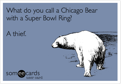What do you call a Chicago Bear with a Super Bowl Ring?