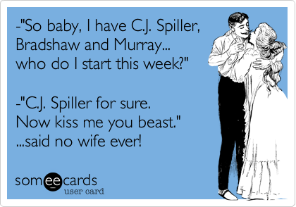 """-""""So baby, I have C.J. Spiller,Bradshaw and Murray...who do I start this week?""""-""""C.J. Spiller for sure. Now kiss me you beast.""""...said no wife ever!"""