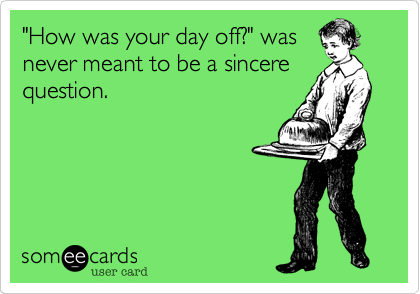 """How was your day off?"" was