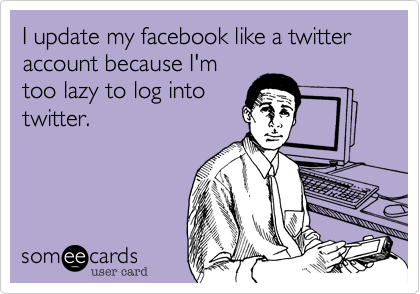 I update my facebook like a twitter account because I'mtoo lazy to log intotwitter.