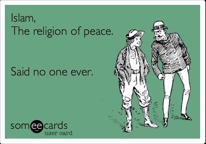 Islam, The religion of peace.Said no one ever.