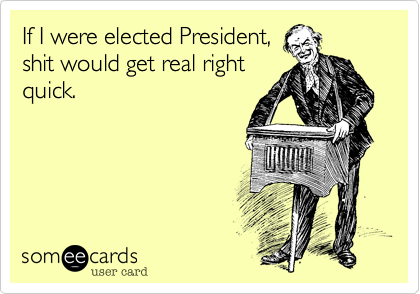 If I were elected President,shit would get real rightquick.